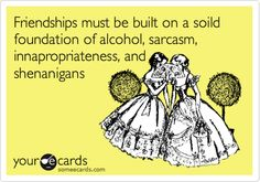 Funny Friendship Ecard: Friendships must be built on a soild foundation of alcohol, sarcasm, innapropriateness, and shenanigans.