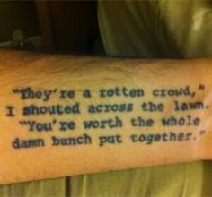 """they're a rotten crowd,"" i shouted across the lawn. ""you're worth the whole damn bunch put together."" - great gatsby tattoo"