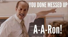 YOU DUN MESSED UP A-A-RON!