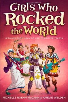 Girls Who Rocked the World: Heroines from Joan of Arc to Mother Teresa/Michelle Roehm McCann, Amelie Welden