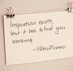 Inspiration exists but it has to find you working. - Pablo