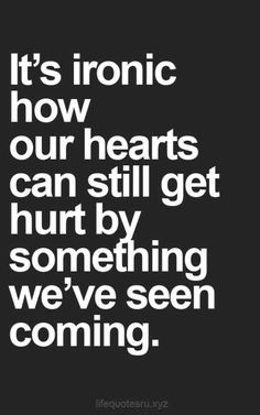 "Top 70 Broken Heart Quotes And Heartbroken Sayings - Page 4 of 7 ""It's ironic how our hearts can still get hurt by something we've seen coming. Good Life Quotes, Sad Quotes, Quotes To Live By, Inspirational Quotes, Ironic Quotes, It Hurts Quotes, Why Me Quotes, Good Heart Quotes, Love Is Stupid Quotes"