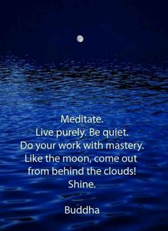 Meditate everyday~ Pure living~ Quiet from within~Take pride in our work~Thankful to the Moon Goddess~ Coming forward to Shine!