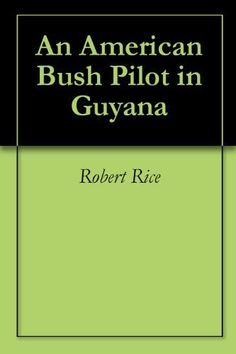 An American Bush Pilot in Guyana by Robert Rice. $13.57. 148 pages. Publisher: Robert Rice; 1 edition (June 26, 2009)