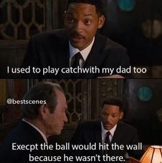 Men In Black! I used to play catch with my dad too, except the ball would hit the wall because he wasn't there.