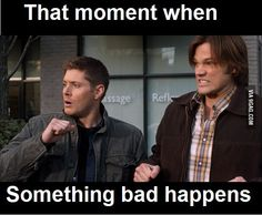 Supernatural -  When something bad happens.... SO TRUE! Pretty much at least twice per episode :b hahha