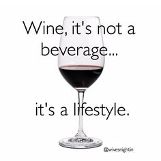 Wine, it's not a beverage...it's a lifestyle. wine humor, winetime, funny, quotes