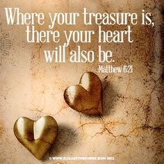 Bible scripture: Where your treasure is there your heart will also be. -Matthew 6:21