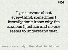 I get nervous about everything, sometimes I literally don't know why I'm anxious I just am and no-one seems to understand that
