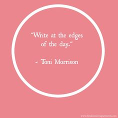 """""""Write at the edges of the day."""" - Toni Morrison"""