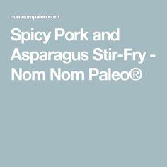 Spicy Pork and Asparagus Stir-Fry - Nom Nom Paleo®
