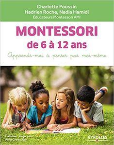 Amazon.fr - Montessori de 6 à 12 ans: Apprends-moi à penser par moi-même - Charlotte Poussin, Hadrien Roche, Nadia Hamidi - Livres