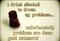I Drink Alcohol To Drown My Problems...unfortunately problems are damn good swimmers!