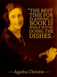 """""""The best time for planning a book is while you're doing the dishes."""" --Agatha Christie"""