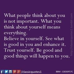 What people think about you is not important. What you think about yourself means everything. Believe in yourself. See what is good in you and enhance it. Trust yourself. Be good and good things will happen to you.