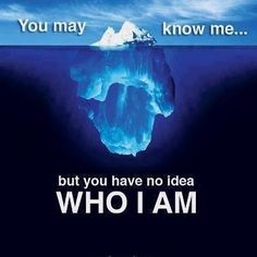 the iceberg effect. with me even less is showing on the surface. no one knows me…