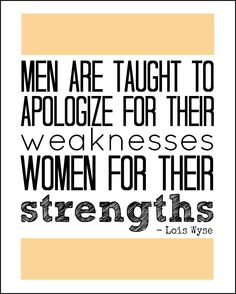 Men are taught to apologize for their weakness, women for their strengths. --Lois Wyse