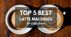 Top 5 Best Latte Machines For Coffee Lovers