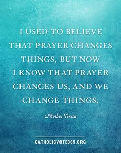 Prayer changes us... -- Mother Teresa // CatholicVote365.org