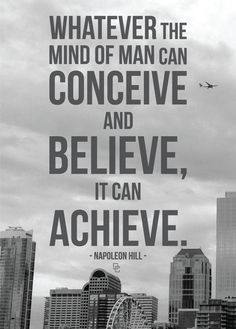 """Whatever the mind of man can conceive and believe, it can achieve."" Napoleon Hill"