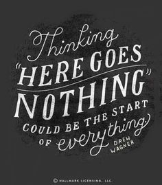 "Thnking ""Here goes nothing"" could be the start of everything  #quote"
