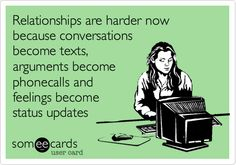 Relationships are harder now because conversations become texts, arguments become phonecalls and feelings become status updates.