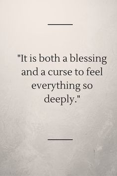 """""""It is both a blessing and a curse to feel everything so deeply."""""""