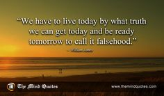 "themindquotes.com : William James Quotes on Life and Truth""We have to live today by what truth we can get today and be ready tomorrow to call it falsehood."" ~ William James"