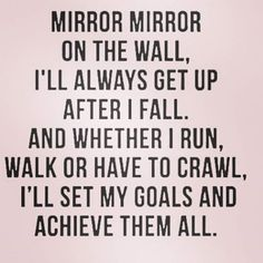 Mirror mirror on the wall, I'll always get up after I fall. And whether I run, walk or have to crawl, I'll set my goals and achieve them all.