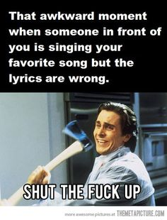 When someone sings your favorite song…