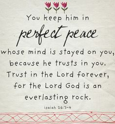 You keep him in perfect peace whose mind is stayed on you, because he trusts in you. Trust in the Lord forever, for the Lord God is an everlasting rock.  Isaiah 26:3-4