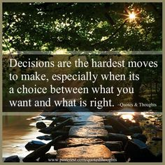 Decisions are the hardest moves to make, especially when its a choice between what you want and what is right.