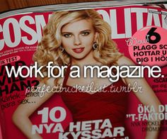 that would be my dream job. To write or layout for a magazine!