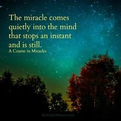 I love you mom Miracles The miracle comes quietly into the mind that stops an instant and is still. - A Course in Miracles Spiritual Path, Spiritual Awakening, Spiritual Quotes, Spiritual Discernment, Spiritual Growth, Miracle Quotes, A Course In Miracles, Spiritual Inspiration, Daily Inspiration