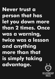 Never trust a person that has let you DOWN more than 2 times THIS IS SO TRUE!