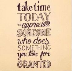 ----------------------------------------------------TAKE TIME TODAY TO APPRECIATE SOMEONE WHO DOES SOMETHING YOU TAKE FOR GRANTED