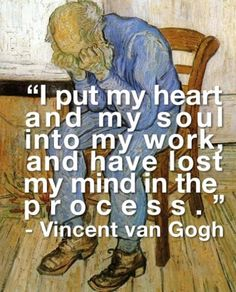 I put my heart and my soul into my work, and have lost my mind in the process - Vincent Van Gogh