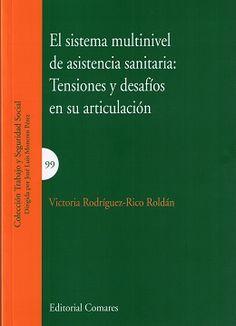 El sistema multinivel de asistencia sanitaria : tensiones y desafíos en su articulación / Victoria Rodríguez-Rico Roldán.     Comares, 2017