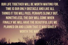 """""""Our life together will be worth waiting for. Time is our only obstacle and like all things it too will pass. Perhaps slowly but, nonetheless, the day will come when finally we will have the beautiful life we planned on and learn that it was surely with the wait.""""  I am in love with this!"""