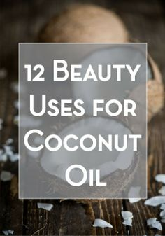 12 beauty Uses for Coconut Oil.