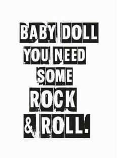 Baby doll you need some rock n roll. Welcome to our little love dwelling filled with thoughts, dreams & late night love notes. If you covet chic, yet affordable, high quality, statement art; we have that in abundance. Top Classic Rock Songs, Rock And Roll Quotes, Live Baby Dolls, Doll Quotes, Night Love, My Favorite Music, Favorite Quotes, Typography Prints, Music Is Life