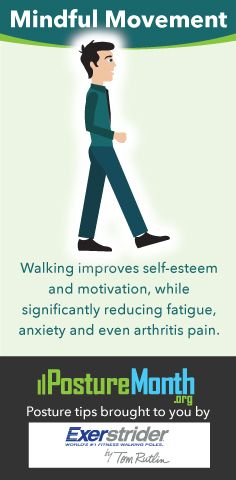 WALK STRONG Studies show walking improves self-esteem and motivation while significantly reducing anxiety, fatigue and even arthritis. | Posture Month