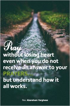 """Pray without loosing heart; even when you do not receive an answer to your Prayers, but understand how it all works.""- Rev. Abraham Varghese.  Excerpt from: Pray...with Spiritual Understanding  https://youtu.be/tZbBQ_-U1TE"