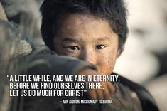 """""""A little while, and we are in eternity; before we find ourselves there, let us do much for Christ."""" -Ann Judson"""