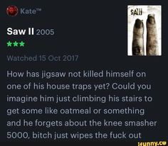 How has jigsaw not killed himself on one of his house traps yet? Could you imagine him just climbing his stairs to get some like oatmeal or something and he forgets about the knee smasher bitch just wipes the fuck out - iFunny :) Music Humor, Music Memes, Pewdiepie, Scary Movies, Edgy Memes, Cringe, Popular Memes, Climbing, Fun Facts