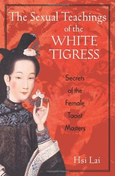 The Sexual Teachings of the White Tigress: Secrets of the Female Taoist Masters by Hsi Lai