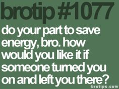 Brotips #1077 - 'Do your part to save energy, bro. How would you like it if someone turned you on and left you there?'