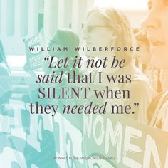 Let it not be said that I was silent when they needed me.  William Wilberforce Quote