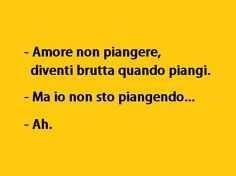-Honey don't cry, you look ugly when you cry. - But I'm not crying. -Oh -------- I'm crying but because this made me laughing so hard :'D Best Quotes, Funny Quotes, Italian Memes, Funny Times, Just Smile, Laughing So Hard, Just For Laughs, Satire, Funny Pictures