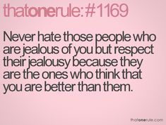 Never hate those people who are jealous of you but respect their jealousy because they are the ones who think that are better than them.